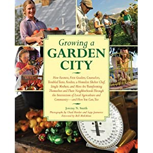 Growing a Garden City: How Farmers, First Graders, Counselors, Troubled Teens, Foodies, a Homeless Shelter Chef, Single Mothers, and More are Transforming ... of Local Agriculture and Community