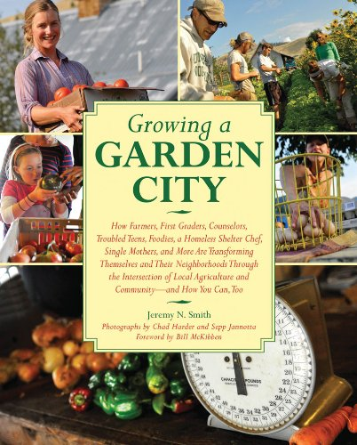 Growing a Garden City: How Farmers, First Graders, Counselors, Troubled Teens, Foodies, a Homeless Shelter Chef, Single Mothers, and More are ... of Local Agriculture and Community
