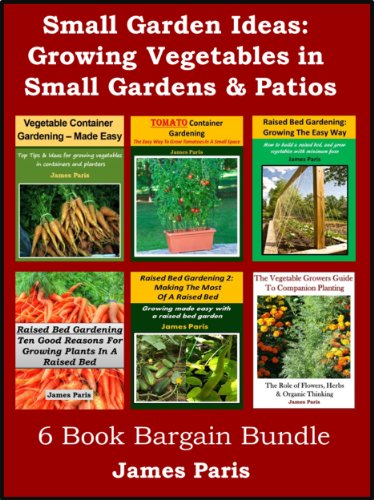Small Garden Ideas: 6 Books Bundle On Growing Vegetables In Raised Beds & Containers – Ideas For The Small Garden or Patio