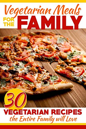 Vegetarian Meals for the Family: 30 Vegetarian Recipes the Entire Family Will Love by Sarah L.