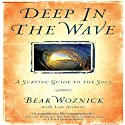 Deep in the Wave: A Surfing Guide to the Soul (       UNABRIDGED) by Lou Aronica (contributor), Bear Woznick Narrated by Bear Woznick