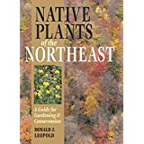 Native Plants of the Northeast: A Guide for Gardening & Conservation ~ Donald Joseph Leopold