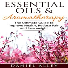 Essential Oils & Aromatherapy: The Ultimate Guide to Improve Health, Reduce Pain and Lose Weight Audiobook by Daniel Alley Narrated by Commodore James