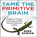Tame the Primitive Brain: 28 Ways in 28 Days to Manage the Most Impulsive Behaviors at Work (       UNABRIDGED) by Mark Bowden Narrated by Erik Synnestvedt