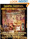 Caverns, Cauldrons, and Concealed Creatures: A Study of Subterranean Mysteries in History, Folklore, and Myth