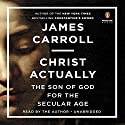 Christ Actually: The Son of God for the Secular Age (       UNABRIDGED) by James Carroll Narrated by James Carroll