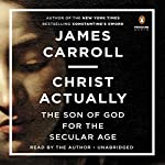 Christ Actually: The Son of God for the Secular Age | James Carroll