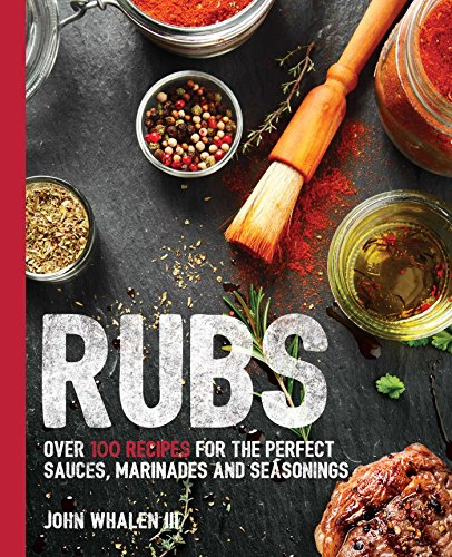Rubs: Over 100 Recipes for the Perfect Sauces, Marinades, and Seasonings by John Whalen III