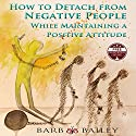 How to Detach from Negative People: While Maintaining a Positive Attitude Audiobook by Barb Bailey Narrated by Barb Bailey