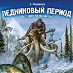 Lednikovyj period. Ohotniki na mamontov [Ice Age Mammoth Hunters] | Sergej Pokrovskij