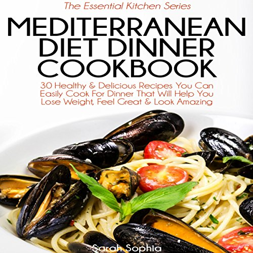 Mediterranean Diet Dinner Cookbook: The Essential Kitchen Series, Book 34 by Sarah Sophia