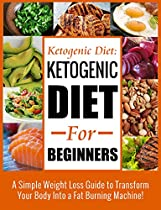 Ketogenic Diet: Ketogenic Diet For Beginners- A Simple Weight Loss Guide to Transform Your Body Into a Fat Burning Machine! (Ketogenic Diet for Weight  (Ketogenic Diet, Paleo diet, sugar detox)