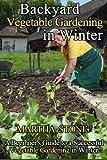 Backyard Vegetable Gardening in Winter: A Beginner's Guide to a Successful Vegetable Gardening in Winter