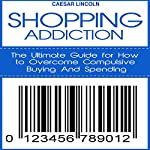 Shopping Addiction: The Ultimate Guide for How to Overcome Compulsive Buying and Spending | Caesar Lincoln