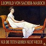 Nur die Toten kehren nicht wieder   Leopold von Sacher-Masoch