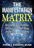 The Manifestation Matrix: Nine Steps to Manifest Money, Success and Love - When Asking and Believing Are Not Working (Amazing Manifestation Strategies ... the Life You Want Book 2) (English Edition)