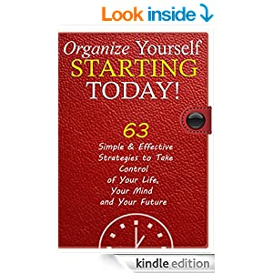 Organize Yourself Starting Today! 63 Effective Strategies that Actually Work and Help You Immediately Take Control of Your Life, Your Mind and Your Future ... Your Mind, Organize Your Life Book 1)