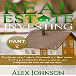 Real Estate Investing, Part 2: The Beginner's Guide to Wholesaling in Real Estate, Buying Properties for Passive Income and Budgeting for Real Estate Business | Alex Johnson