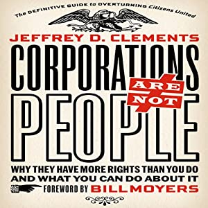 Corporations Are Not People: Why They Have More Rights Than You Do and What You Can Do About It | [Jeffrey D. Clements]