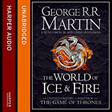 The World of Ice and Fire: The Untold History of Westeros and the Game of Thrones (       UNABRIDGED) by George R. R. Martin, Elio M. Garcia Jr., Linda Antonsson Narrated by Roy Dotrice