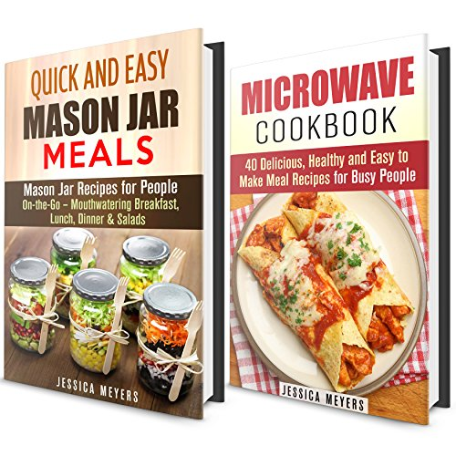 Microwave and Mason Jar Meals Box Set: Over 50 Quick and Easy Meal Recipes- Mouthwatering Breakfast, Lunch, Dinner & Salads (Cookbook for Busy People) by Jessica Meyers