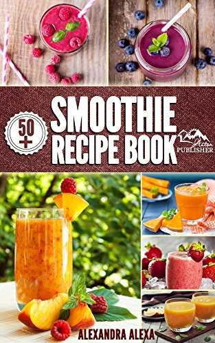 Smoothies: Enjoy 50+ Top Rated Smoothies Under One Book Each With A Tasty Flavor & Unique Taste (Smoothies, Smoothie Recipes, Smoothies Book, Drinks, Smoothies Recipe Book, Smoothies For Health ) by ALEXANDRA ALEXA