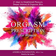 The Orgasm Prescription for Women: 21 Days to Heightened Pleasure, Deeper Intimacy and Orgasmic Bliss Audiobook by Andrea Pennington Narrated by Andrea Pennington