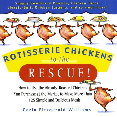 Rotisserie Chickens to the Rescue! : How To Use the Already-Roasted Chickens You       Purchase at the Market to Make More Than 125      Simple and Delicious Meals