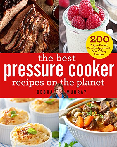 The Best Pressure Cooker Recipes on the Planet: 200 Triple-Tested, Family-Approved, Fast & Easy Recipes by Debra Murray