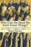 Why Can the Dead Do Such Great Things?: Saints and Worshippers from the Martyrs to the Reformation (0691159130) by Bartlett, Robert