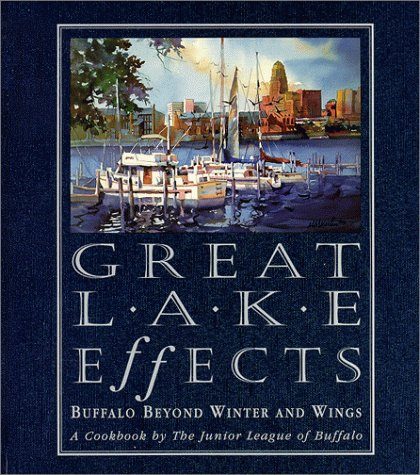Great Lake Effects: Buffalo Beyond Winter and Wings : A Cookbook by the Junior League of Buffalo by The Junior League of Buffalo