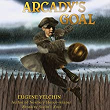 Arcady's Goal (       UNABRIDGED) by Eugene Yelchin Narrated by Ari Fliakos
