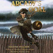 Arcady's Goal (       UNABRIDGED) by Eugene Yelchin Narrated by Ari Fliakos