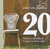 20 Ways to Add More Prayer to Your Life (Your Life, Better: 20 Ways Toward a Better You)