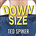 Down Size: 12 Truths for Turning Pants-Splitting Frustration into Pants-Fitting Success Audiobook by Ted Spiker Narrated by Eric Michael Summerer