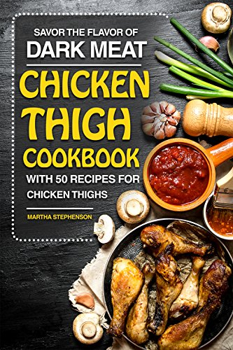 Savor the Flavor of Dark Meat: Chicken Thigh Cookbook with 50 Recipes for Chicken Thighs by Martha Stephenson