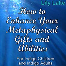 How to Enhance Your Metaphysical Gifts and Abilities: For Indigo Children and Indigo Adults Audiobook by Lily Lake Narrated by Tina Strong
