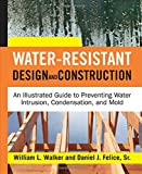 Water-Resistant Design and Construction: An Illustrated Guide to Preventing Water Intrusion, Condensation, and Mold (0071492763) by Walker, William