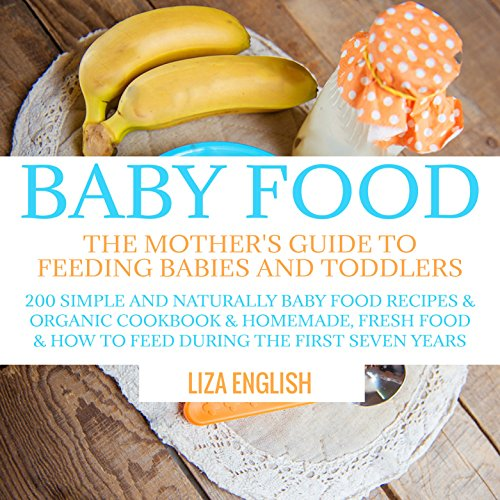 Baby food: The Mother's Guide to Feeding Babies and Toddlers: 200 Simple and Naturally Baby Food Recipes & Organic Cookbook & Homemade, Fresh Food & How ... Food Recipes & Organic Cookbook & Ho 8) by Liza English