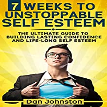 7 Weeks to Unstoppable Self Esteem: The Ultimate Guide to Building Lasting Self Confidence and Life-Long Self Esteem (       UNABRIDGED) by Dan Johnston Narrated by Greg Zarcone
