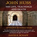 John Huss: His Life, Teachings And Death (       UNABRIDGED) by David . Schaff Narrated by Dan Kassis