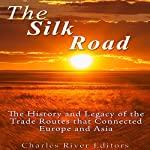 The Silk Road: The History and Legacy of the Trade Routes that Connected Europe and Asia |  Charles River Editors