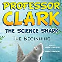 Professor Clark the Science Shark: The Beginning Audiobook by Scott Lamberson, Karen Lamberson Narrated by Andrew Rahgeber