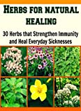 img - for Herbs for Natural Healing: 30 Herbs that Strengthen Immunity and Heal Everyday Sicknesses: herbs, natural remedies, herbal remedies, herbal cures, essential oils) book / textbook / text book