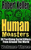 Human Monsters VOLUME THREE: 30 Terrifying Serial Killers from Around the World