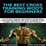 The Best Cross Training WODS for Beginners, 2nd Edition: A Powerful Step by Step Guide to Integrating Cross Training WODs into Your Workout   Tom Craig