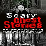 Scary Ghost Stories: Real Eyewitness Accounts: The World's Most Possessed Woods, Houses and Haunted Places | Max Mason Hunter