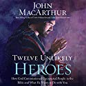Twelve Unlikely Heroes: How God Commissioned Unexpected People in the Bible and What He Wants to Do with You (       UNABRIDGED) by John MacArthur Narrated by Maurice England