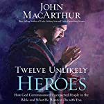 Twelve Unlikely Heroes: How God Commissioned Unexpected People in the Bible and What He Wants to Do with You | John MacArthur