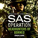Headhunters of Borneo: SAS Operation Audiobook by Shaun Clarke Narrated by Paul Thornley